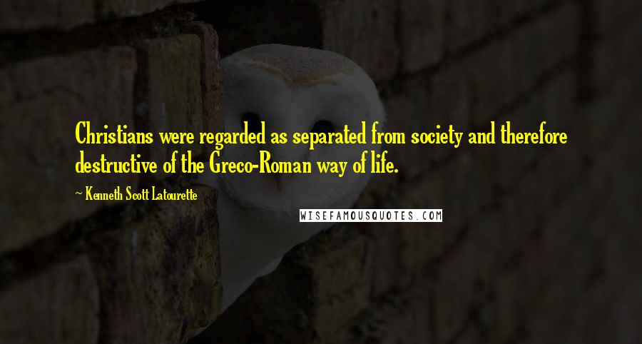 Kenneth Scott Latourette quotes: Christians were regarded as separated from society and therefore destructive of the Greco-Roman way of life.