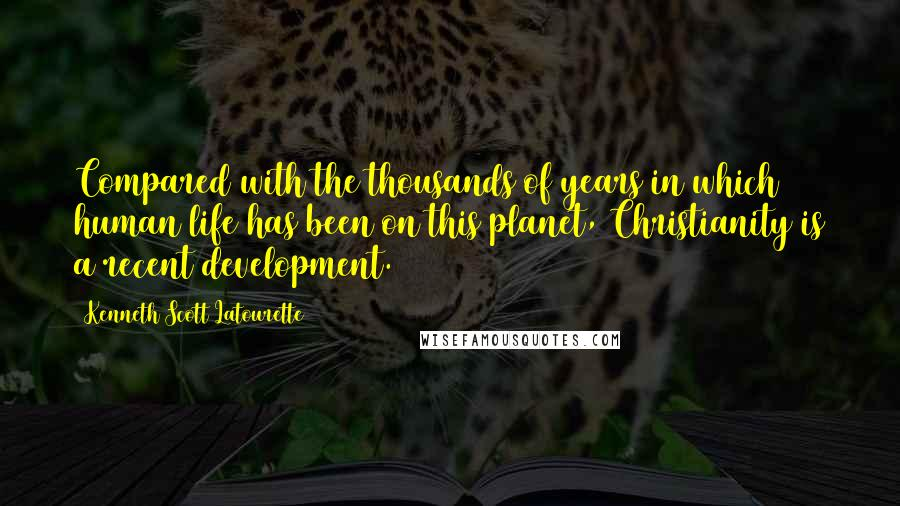 Kenneth Scott Latourette quotes: Compared with the thousands of years in which human life has been on this planet, Christianity is a recent development.