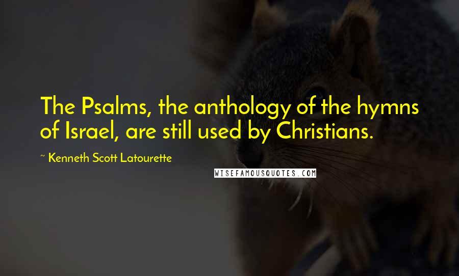 Kenneth Scott Latourette quotes: The Psalms, the anthology of the hymns of Israel, are still used by Christians.