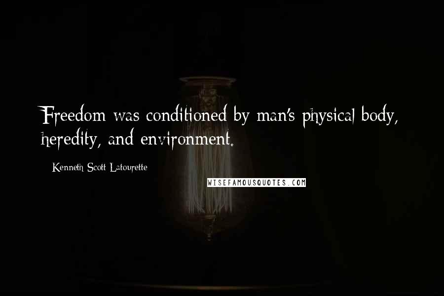 Kenneth Scott Latourette quotes: Freedom was conditioned by man's physical body, heredity, and environment.
