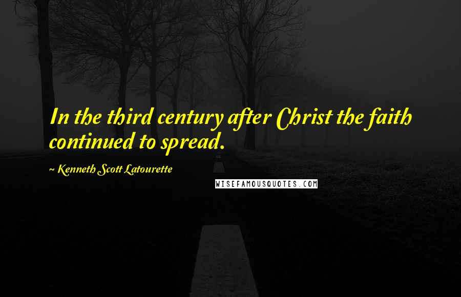 Kenneth Scott Latourette quotes: In the third century after Christ the faith continued to spread.
