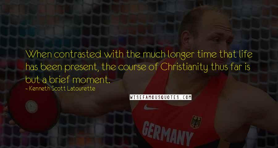 Kenneth Scott Latourette quotes: When contrasted with the much longer time that life has been present, the course of Christianity thus far is but a brief moment.