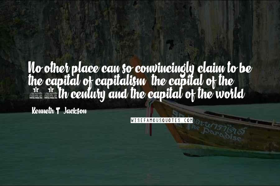 Kenneth T. Jackson quotes: No other place can so convincingly claim to be the capital of capitalism, the capital of the 20th century and the capital of the world.