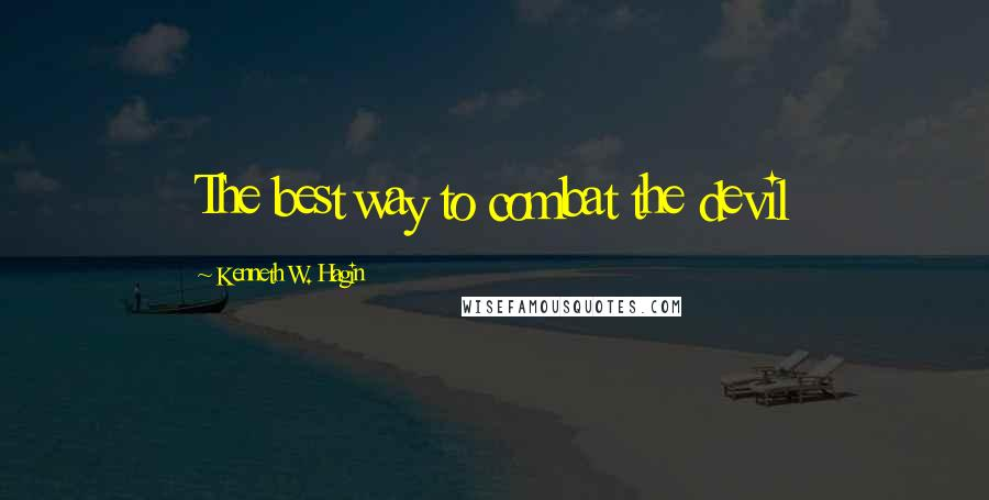 Kenneth W. Hagin quotes: The best way to combat the devil