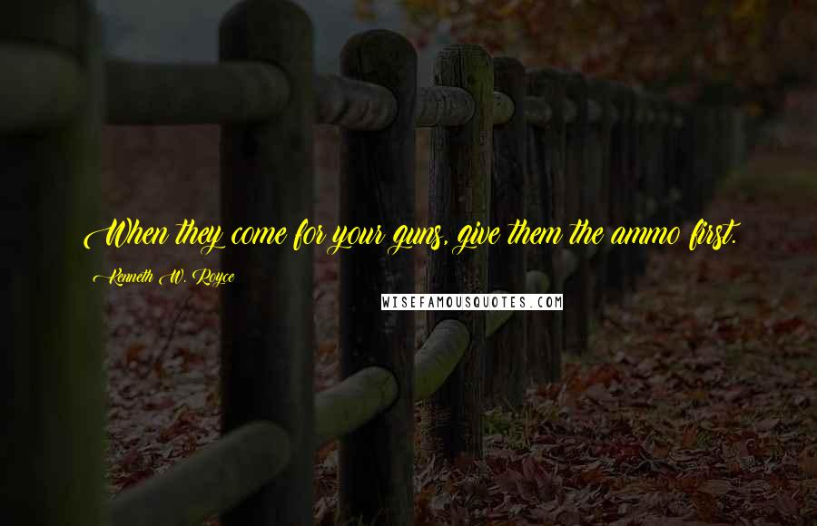 Kenneth W. Royce quotes: When they come for your guns, give them the ammo first.