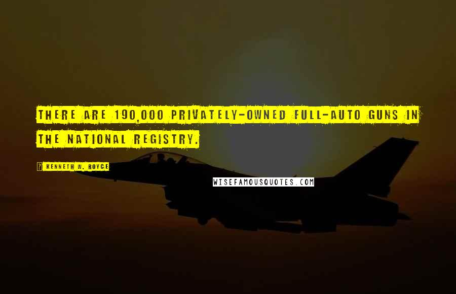 Kenneth W. Royce quotes: There are 190,000 privately-owned full-auto guns in the National Registry.