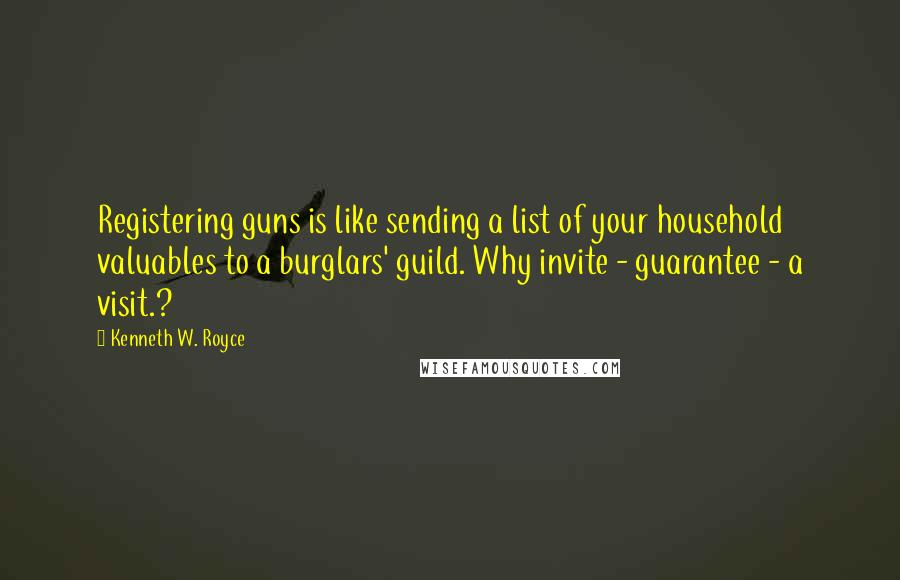 Kenneth W. Royce quotes: Registering guns is like sending a list of your household valuables to a burglars' guild. Why invite - guarantee - a visit.?