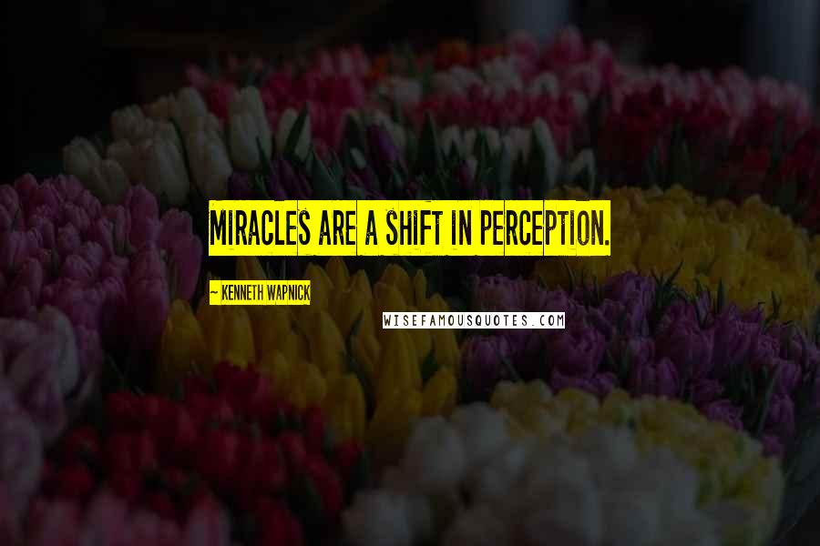 Kenneth Wapnick quotes: Miracles are a shift in perception.