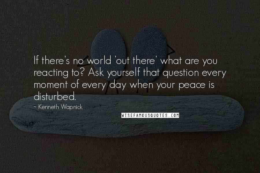 Kenneth Wapnick quotes: If there's no world 'out there' what are you reacting to? Ask yourself that question every moment of every day when your peace is disturbed.
