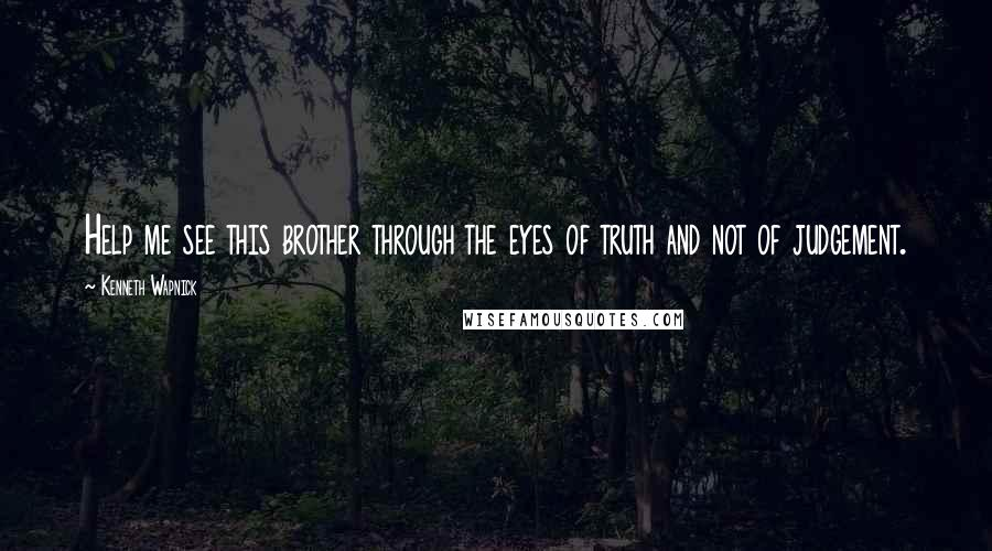 Kenneth Wapnick quotes: Help me see this brother through the eyes of truth and not of judgement.
