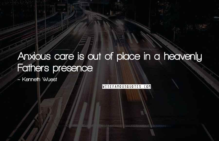 Kenneth Wuest quotes: Anxious care is out of place in a heavenly Father's presence.