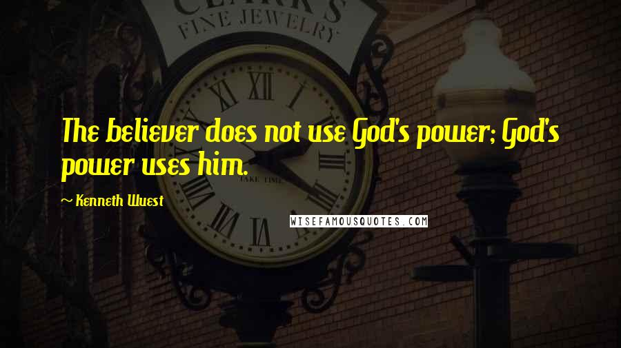 Kenneth Wuest quotes: The believer does not use God's power; God's power uses him.