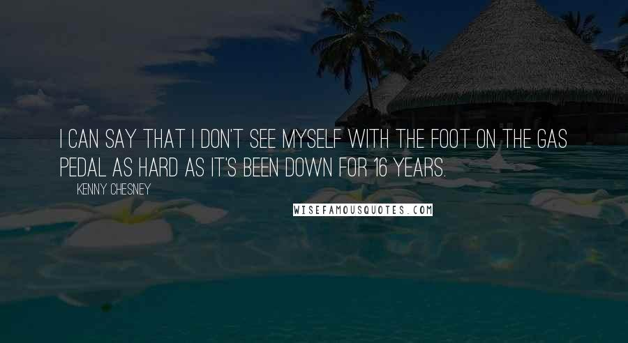 Kenny Chesney quotes: I can say that I don't see myself with the foot on the gas pedal as hard as it's been down for 16 years.