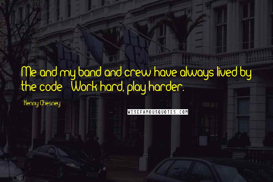 Kenny Chesney quotes: Me and my band and crew have always lived by the code: 'Work hard, play harder.'