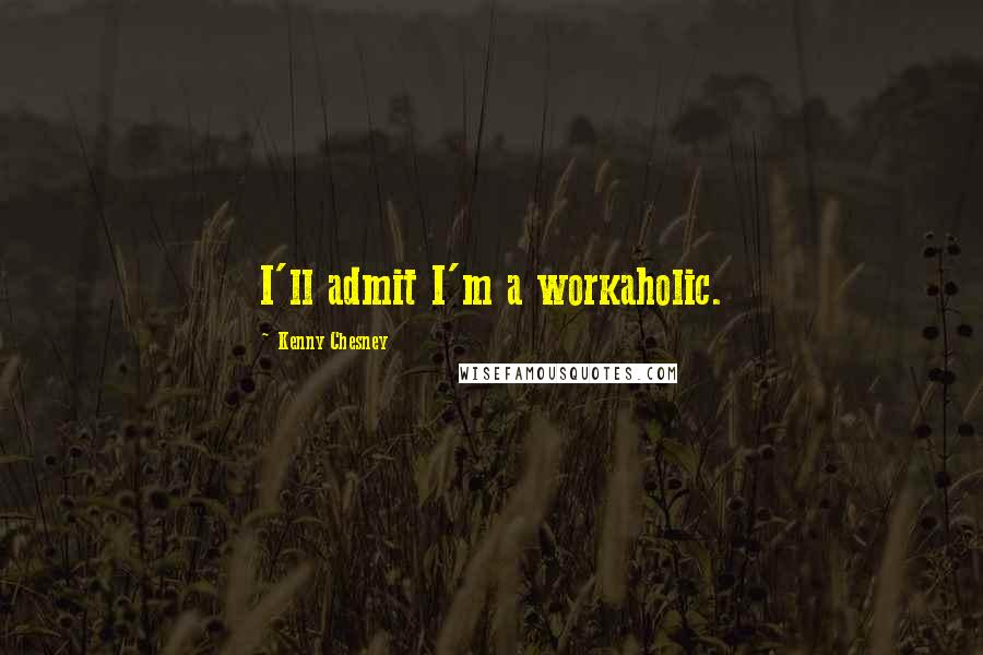Kenny Chesney quotes: I'll admit I'm a workaholic.