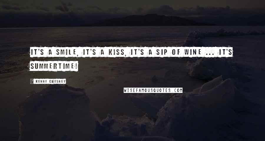 Kenny Chesney quotes: It's a smile, it's a kiss, it's a sip of wine ... it's summertime!