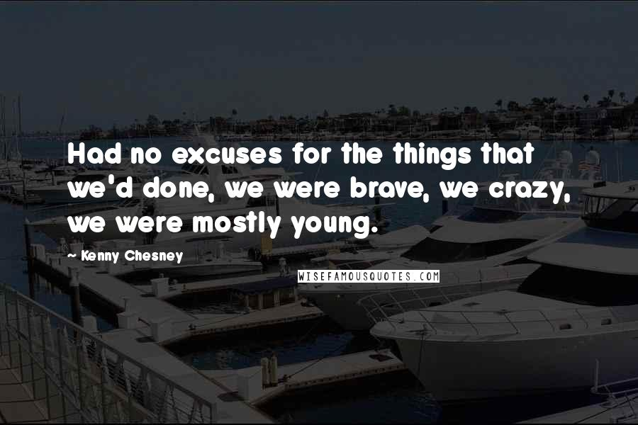 Kenny Chesney quotes: Had no excuses for the things that we'd done, we were brave, we crazy, we were mostly young.