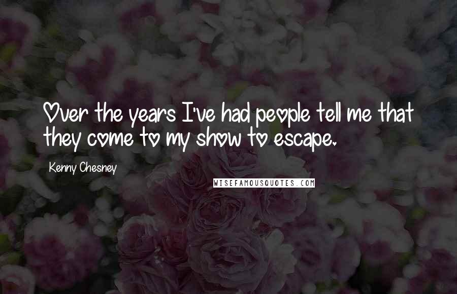 Kenny Chesney quotes: Over the years I've had people tell me that they come to my show to escape.