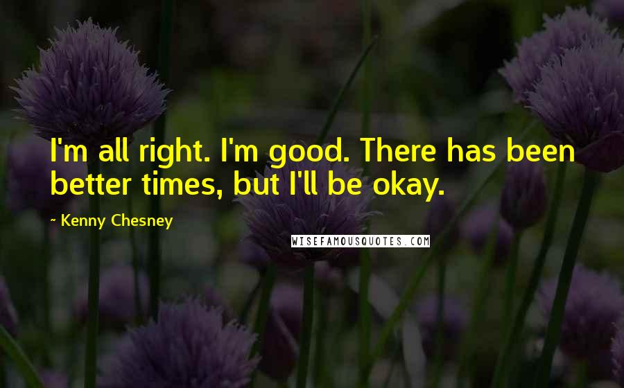 Kenny Chesney quotes: I'm all right. I'm good. There has been better times, but I'll be okay.