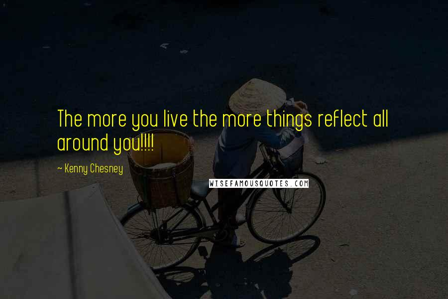 Kenny Chesney quotes: The more you live the more things reflect all around you!!!!
