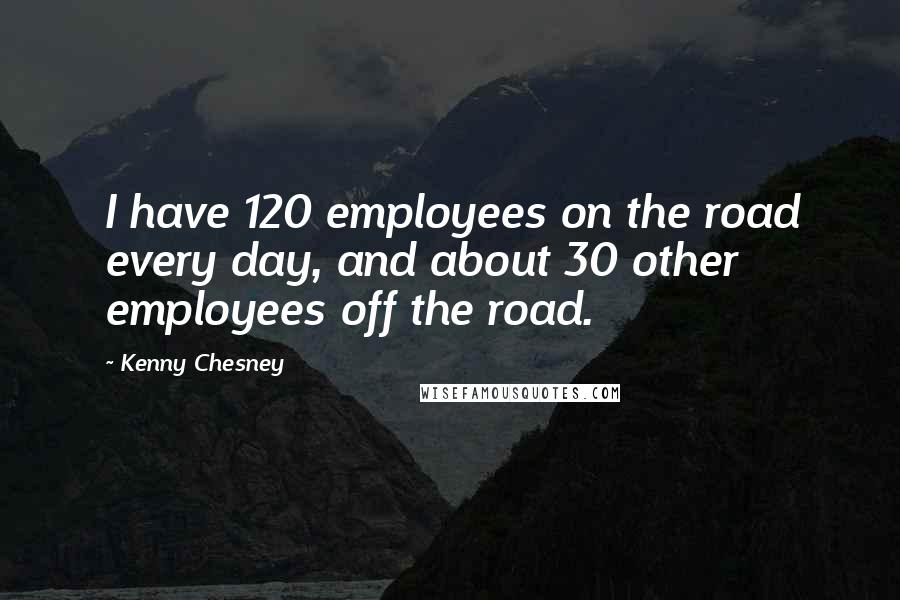 Kenny Chesney quotes: I have 120 employees on the road every day, and about 30 other employees off the road.