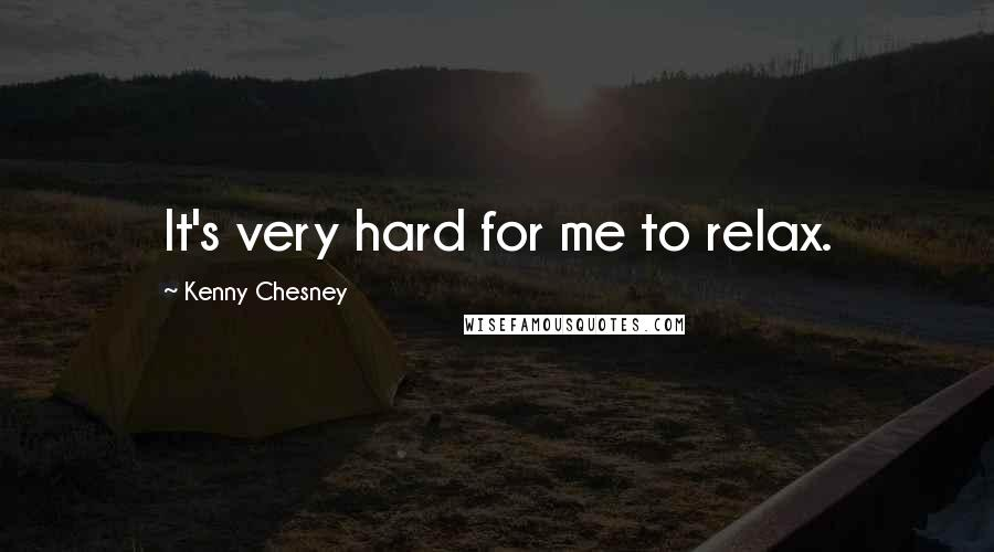 Kenny Chesney quotes: It's very hard for me to relax.