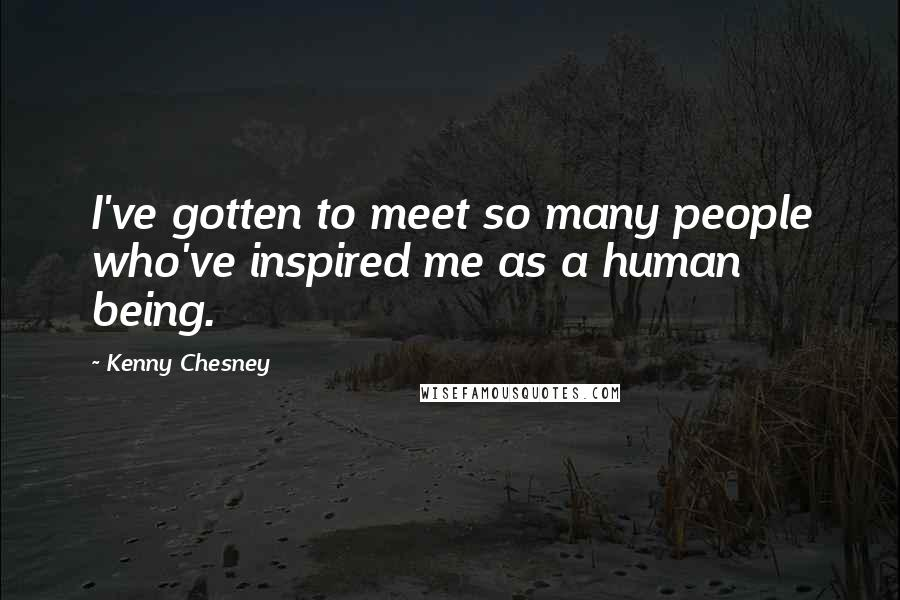 Kenny Chesney quotes: I've gotten to meet so many people who've inspired me as a human being.
