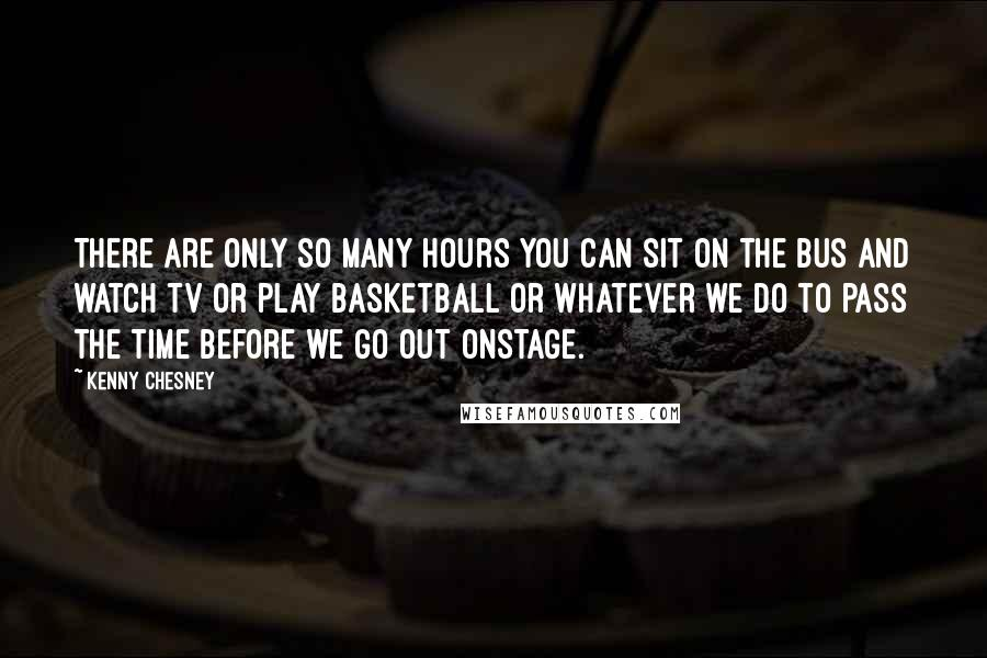 Kenny Chesney quotes: There are only so many hours you can sit on the bus and watch TV or play basketball or whatever we do to pass the time before we go out