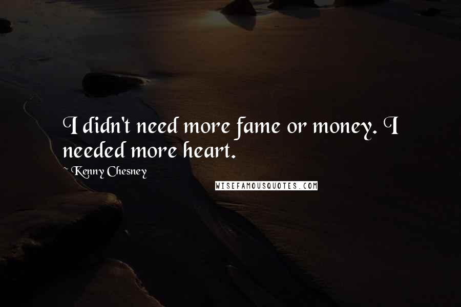 Kenny Chesney quotes: I didn't need more fame or money. I needed more heart.