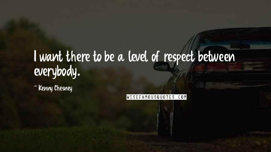 Kenny Chesney quotes: I want there to be a level of respect between everybody.