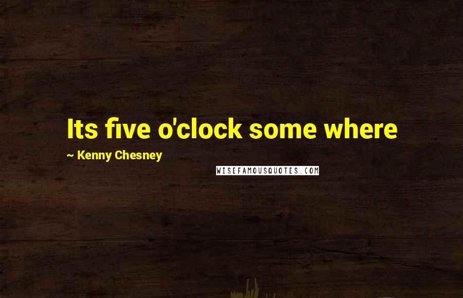 Kenny Chesney quotes: Its five o'clock some where