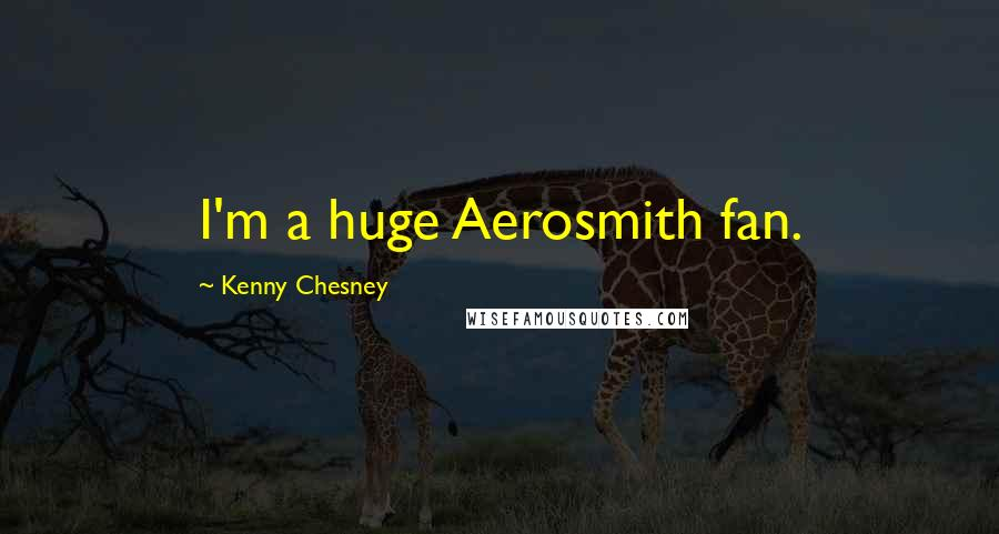 Kenny Chesney quotes: I'm a huge Aerosmith fan.