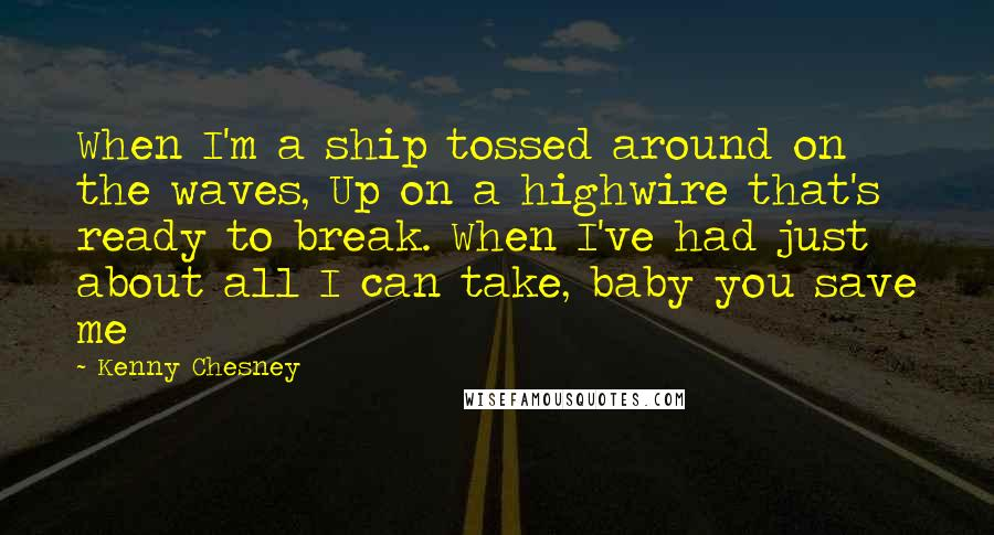 Kenny Chesney quotes: When I'm a ship tossed around on the waves, Up on a highwire that's ready to break. When I've had just about all I can take, baby you save me