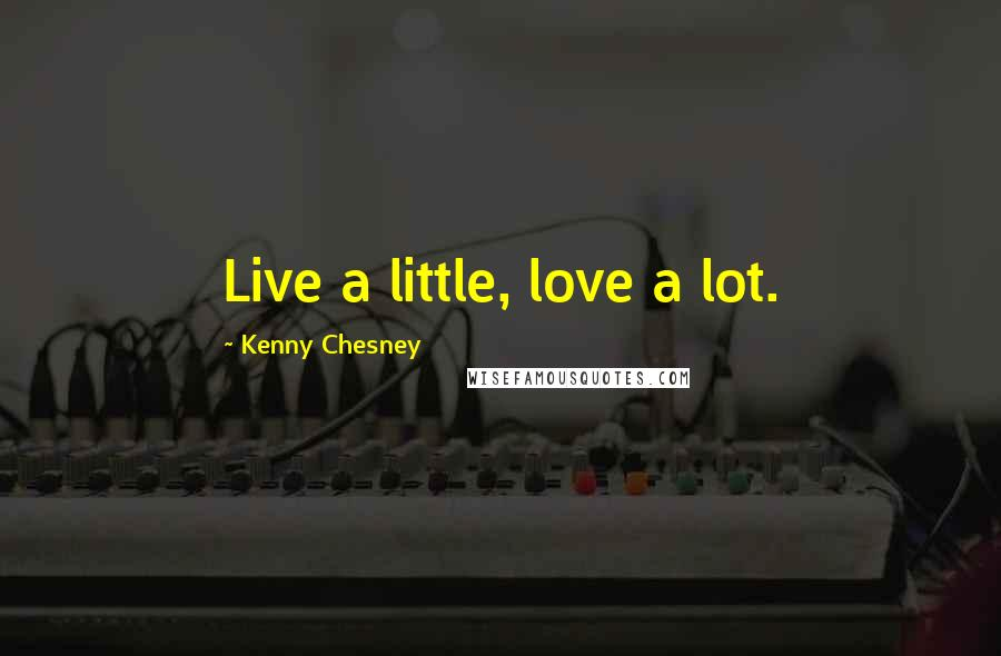 Kenny Chesney quotes: Live a little, love a lot.
