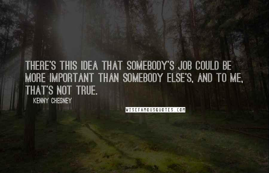 Kenny Chesney quotes: There's this idea that somebody's job could be more important than somebody else's, and to me, that's not true.