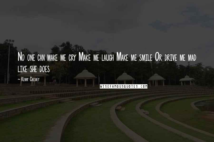 Kenny Chesney quotes: No one can make me cry Make me laugh Make me smile Or drive me mad like she does