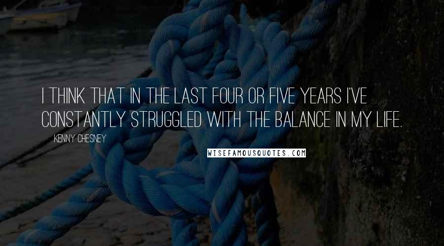 Kenny Chesney quotes: I think that in the last four or five years I've constantly struggled with the balance in my life.