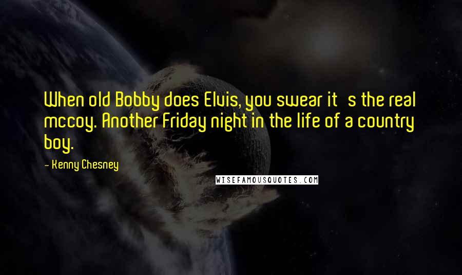 Kenny Chesney quotes: When old Bobby does Elvis, you swear it's the real mccoy. Another Friday night in the life of a country boy.
