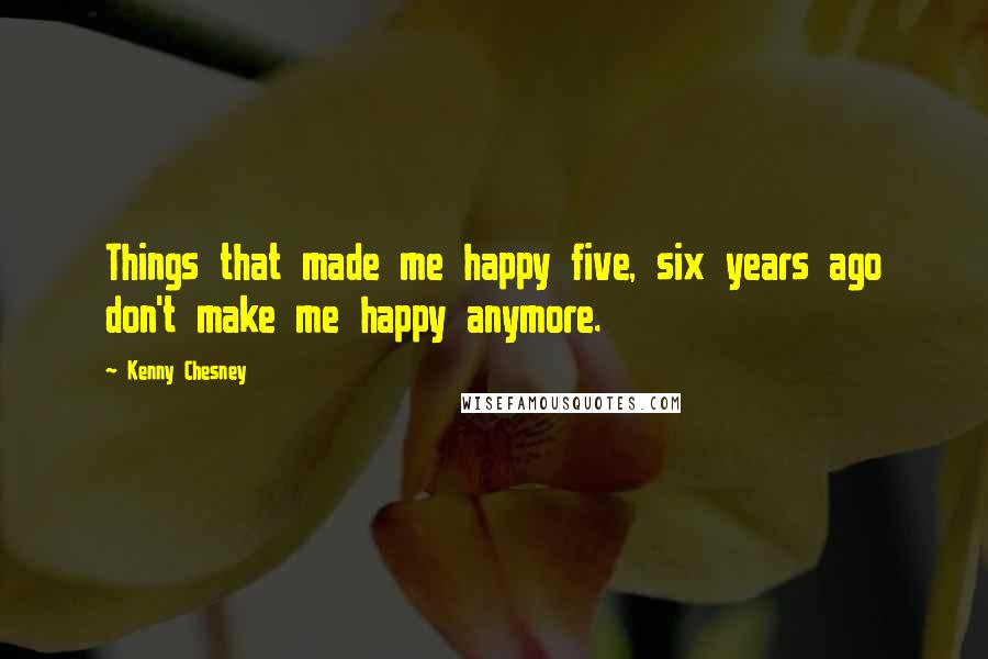 Kenny Chesney quotes: Things that made me happy five, six years ago don't make me happy anymore.