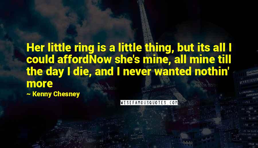 Kenny Chesney quotes: Her little ring is a little thing, but its all I could affordNow she's mine, all mine till the day I die, and I never wanted nothin' more