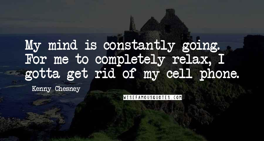 Kenny Chesney quotes: My mind is constantly going. For me to completely relax, I gotta get rid of my cell phone.