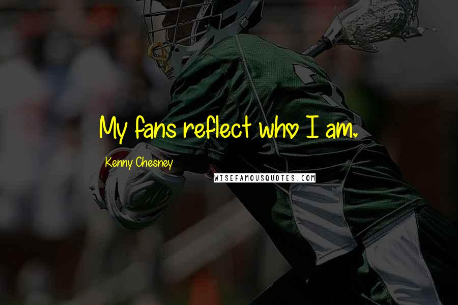 Kenny Chesney quotes: My fans reflect who I am.