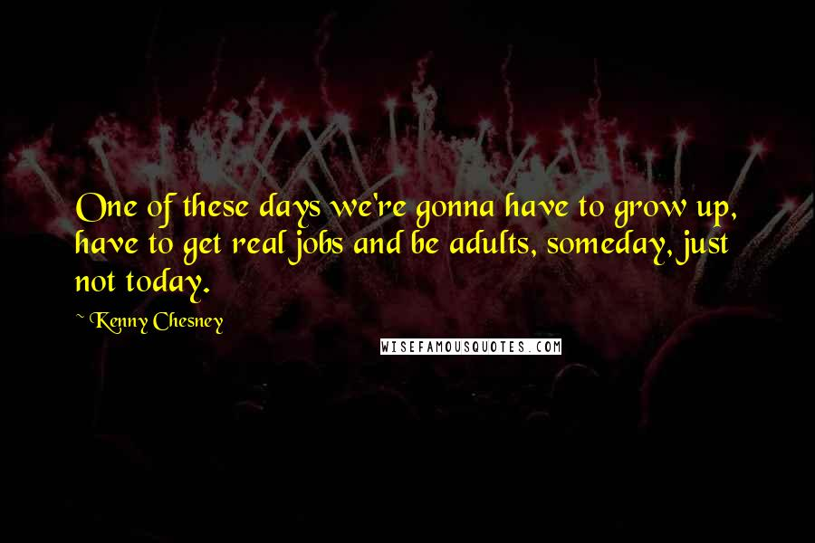 Kenny Chesney quotes: One of these days we're gonna have to grow up, have to get real jobs and be adults, someday, just not today.
