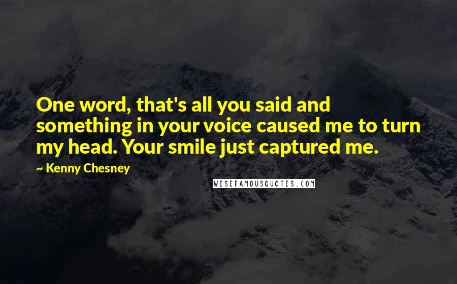 Kenny Chesney quotes: One word, that's all you said and something in your voice caused me to turn my head. Your smile just captured me.
