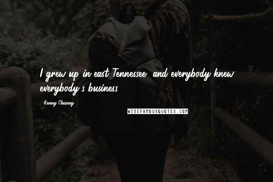 Kenny Chesney quotes: I grew up in east Tennessee, and everybody knew everybody's business.
