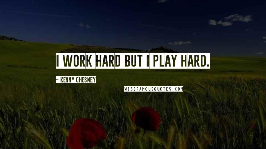Kenny Chesney quotes: I work hard but I play hard.
