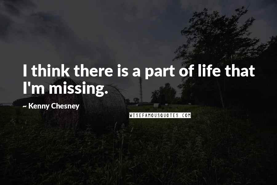 Kenny Chesney quotes: I think there is a part of life that I'm missing.