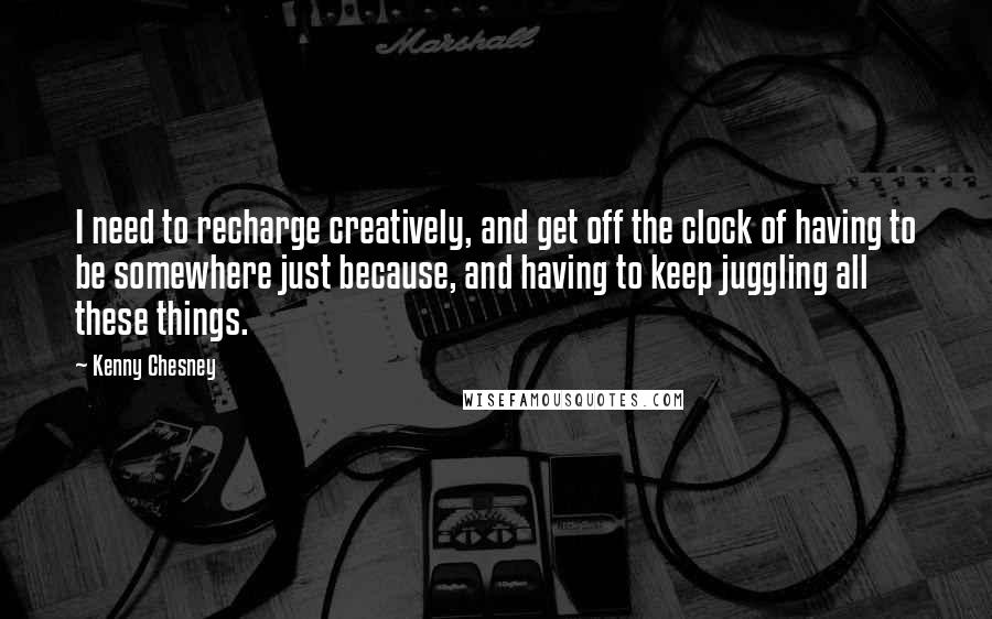 Kenny Chesney quotes: I need to recharge creatively, and get off the clock of having to be somewhere just because, and having to keep juggling all these things.