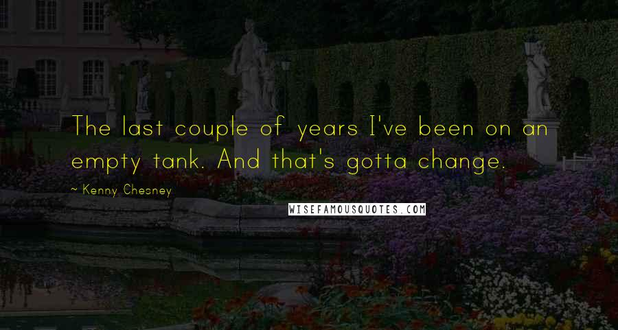 Kenny Chesney quotes: The last couple of years I've been on an empty tank. And that's gotta change.