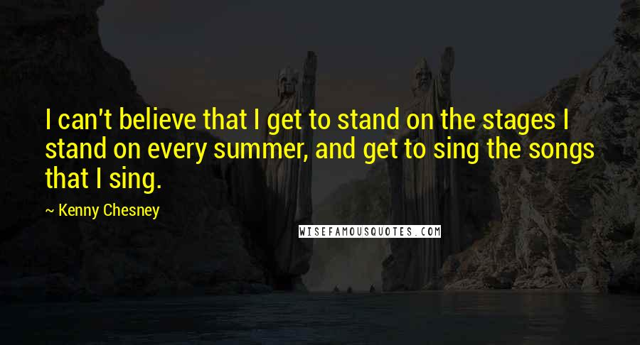 Kenny Chesney quotes: I can't believe that I get to stand on the stages I stand on every summer, and get to sing the songs that I sing.
